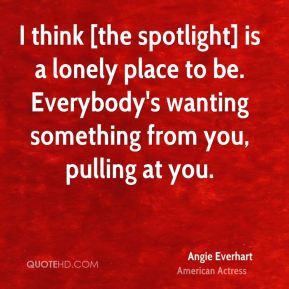 Angie Everhart - I think [the spotlight] is a lonely place to be. Everybody's wanting something from you, pulling at you.
