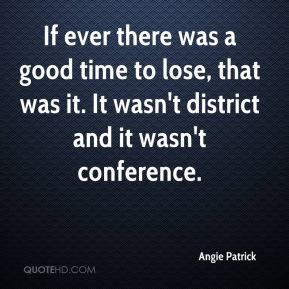 Angie Patrick - If ever there was a good time to lose, that was it. It wasn't district and it wasn't conference.