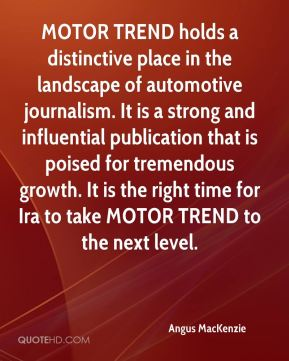 Angus MacKenzie - MOTOR TREND holds a distinctive place in the landscape of automotive journalism. It is a strong and influential publication that is poised for tremendous growth. It is the right time for Ira to take MOTOR TREND to the next level.