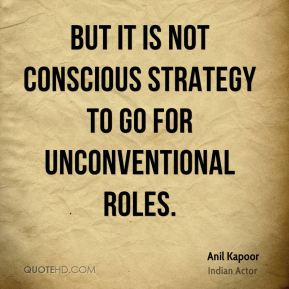 Anil Kapoor - But it is not conscious strategy to go for unconventional roles.