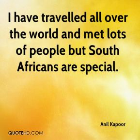 Anil Kapoor - I have travelled all over the world and met lots of people but South Africans are special.