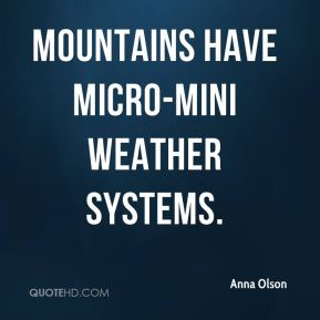Anna Olson - Mountains have micro-mini weather systems.