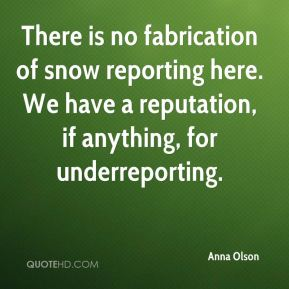 There is no fabrication of snow reporting here. We have a reputation, if anything, for underreporting.