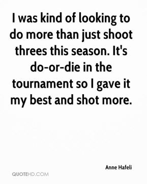 Anne Hafeli - I was kind of looking to do more than just shoot threes this season. It's do-or-die in the tournament so I gave it my best and shot more.