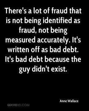 Anne Wallace - There's a lot of fraud that is not being identified as fraud, not being measured accurately. It's written off as bad debt. It's bad debt because the guy didn't exist.