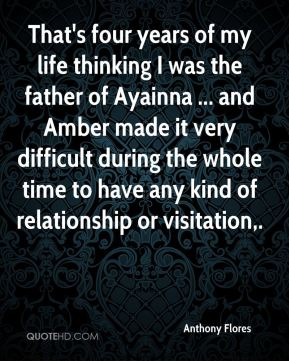 Anthony Flores - That's four years of my life thinking I was the father of Ayainna ... and Amber made it very difficult during the whole time to have any kind of relationship or visitation.