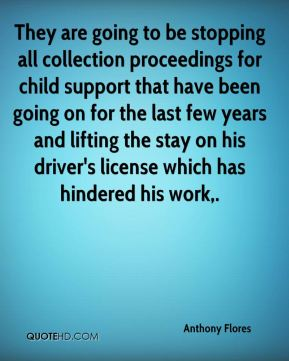 Anthony Flores - They are going to be stopping all collection proceedings for child support that have been going on for the last few years and lifting the stay on his driver's license which has hindered his work.