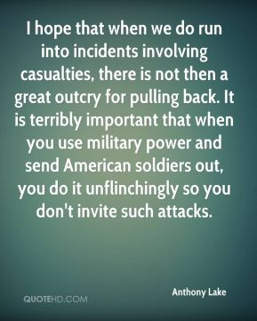 Anthony Lake - I hope that when we do run into incidents involving casualties, there is not then a great outcry for pulling back. It is terribly important that when you use military power and send American soldiers out, you do it unflinchingly so you don't invite such attacks.