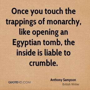 Anthony Sampson - Once you touch the trappings of monarchy, like opening an Egyptian tomb, the inside is liable to crumble.