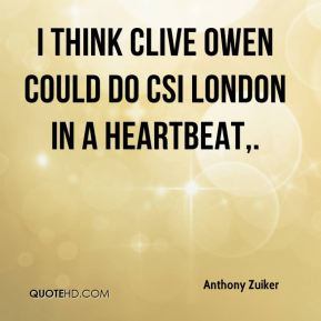 I think Clive Owen could do CSI London in a heartbeat.