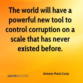 Antonio Maria Costa - The world will have a powerful new tool to control corruption on a scale that has never existed before.