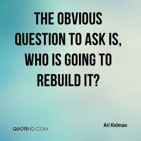 Ari Kelman - The obvious question to ask is, who is going to rebuild it?