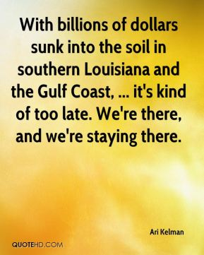 Ari Kelman - With billions of dollars sunk into the soil in southern Louisiana and the Gulf Coast, ... it's kind of too late. We're there, and we're staying there.