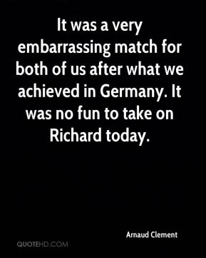 It was a very embarrassing match for both of us after what we achieved in Germany. It was no fun to take on Richard today.