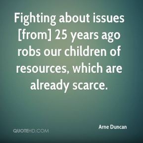 Arne Duncan - Fighting about issues [from] 25 years ago robs our children of resources, which are already scarce.