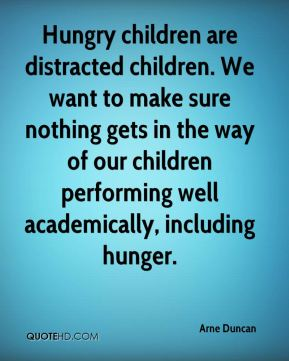 Arne Duncan - Hungry children are distracted children. We want to make sure nothing gets in the way of our children performing well academically, including hunger.