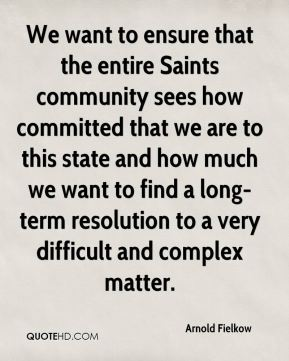 Arnold Fielkow - We want to ensure that the entire Saints community sees how committed that we are to this state and how much we want to find a long-term resolution to a very difficult and complex matter.