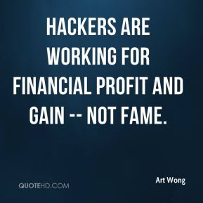 Art Wong - Hackers are working for financial profit and gain -- not fame.