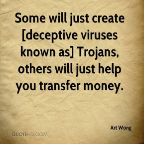 Art Wong - Some will just create [deceptive viruses known as] Trojans, others will just help you transfer money.