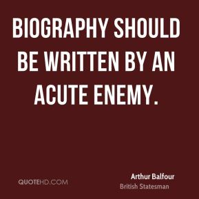 Arthur Balfour - Biography should be written by an acute enemy.