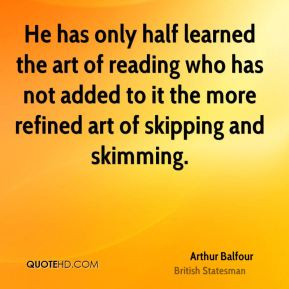 He has only half learned the art of reading who has not added to it the more refined art of skipping and skimming.