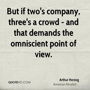 But if two's company, three's a crowd - and that demands the omniscient point of view.