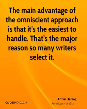 The main advantage of the omniscient approach is that it's the easiest to handle. That's the major reason so many writers select it.