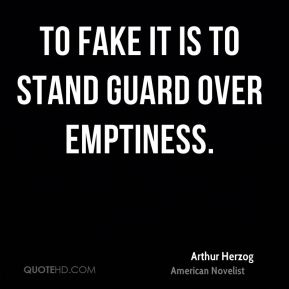 To fake it is to stand guard over emptiness.