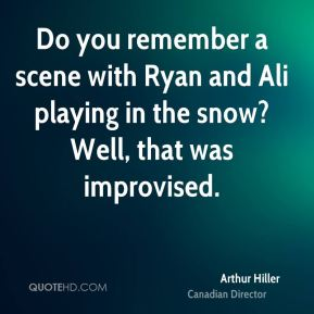 Arthur Hiller - Do you remember a scene with Ryan and Ali playing in the snow? Well, that was improvised.
