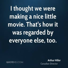 I thought we were making a nice little movie. That's how it was regarded by everyone else, too.