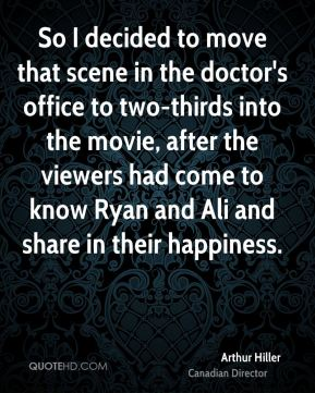 Arthur Hiller - So I decided to move that scene in the doctor's office to two-thirds into the movie, after the viewers had come to know Ryan and Ali and share in their happiness.