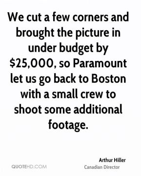Arthur Hiller - We cut a few corners and brought the picture in under budget by $25,000, so Paramount let us go back to Boston with a small crew to shoot some additional footage.