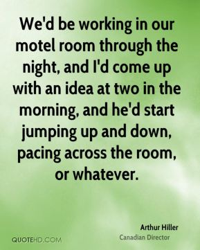 Arthur Hiller - We'd be working in our motel room through the night, and I'd come up with an idea at two in the morning, and he'd start jumping up and down, pacing across the room, or whatever.
