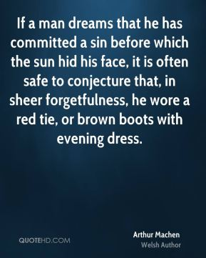 Arthur Machen - If a man dreams that he has committed a sin before which the sun hid his face, it is often safe to conjecture that, in sheer forgetfulness, he wore a red tie, or brown boots with evening dress.