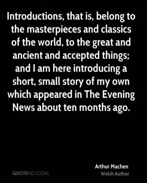 Arthur Machen - Introductions, that is, belong to the masterpieces and classics of the world, to the great and ancient and accepted things; and I am here introducing a short, small story of my own which appeared in The Evening News about ten months ago.