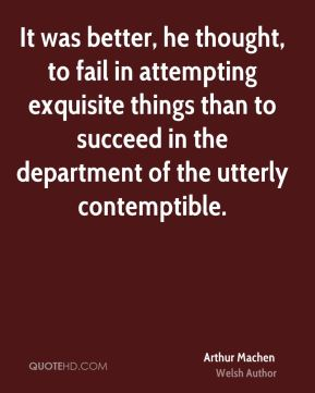 Arthur Machen - It was better, he thought, to fail in attempting exquisite things than to succeed in the department of the utterly contemptible.