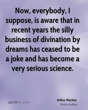 Now, everybody, I suppose, is aware that in recent years the silly business of divination by dreams has ceased to be a joke and has become a very serious science.