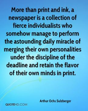 Arthur Ochs Sulzberger - More than print and ink, a newspaper is a collection of fierce individualists who somehow manage to perform the astounding daily miracle of merging their own personalities under the discipline of the deadline and retain the flavor of their own minds in print.