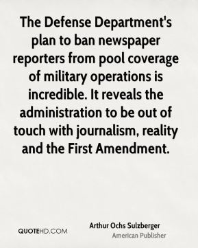 Arthur Ochs Sulzberger - The Defense Department's plan to ban newspaper reporters from pool coverage of military operations is incredible. It reveals the administration to be out of touch with journalism, reality and the First Amendment.