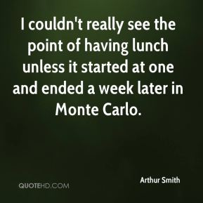 Arthur Smith - I couldn't really see the point of having lunch unless it started at one and ended a week later in Monte Carlo.
