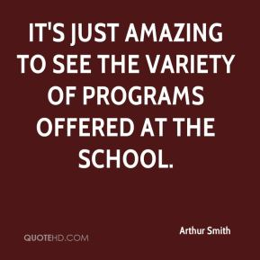 Arthur Smith - It's just amazing to see the variety of programs offered at the school.