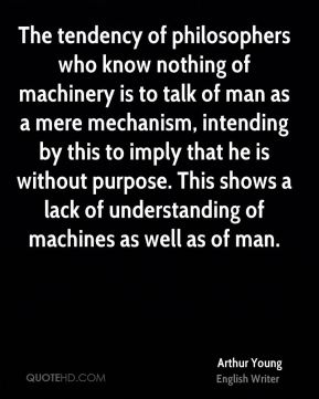 Arthur Young - The tendency of philosophers who know nothing of machinery is to talk of man as a mere mechanism, intending by this to imply that he is without purpose. This shows a lack of understanding of machines as well as of man.