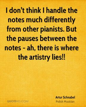 I don't think I handle the notes much differently from other pianists. But the pauses between the notes - ah, there is where the artistry lies!!