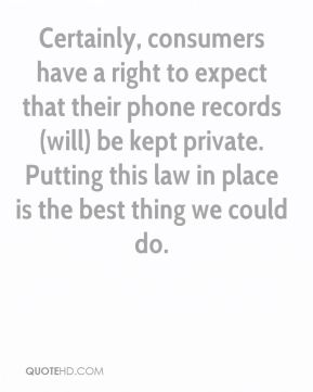 Certainly, consumers have a right to expect that their phone records (will) be kept private. Putting this law in place is the best thing we could do.