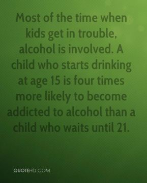 Attorney General Steven Rowe - Most of the time when kids get in trouble, alcohol is involved. A child who starts drinking at age 15 is four times more likely to become addicted to alcohol than a child who waits until 21.