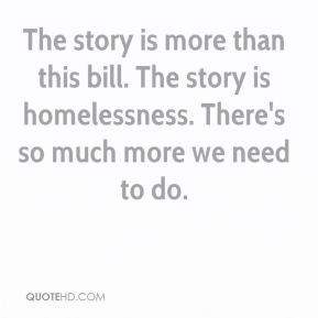 The story is more than this bill. The story is homelessness. There's so much more we need to do.