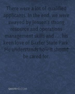 There were a lot of qualified applicants. In the end, we were swayed by Jensen's strong resource and operations management skills and . . . his keen love of Baxter State Park. He understands how it should be cared for.
