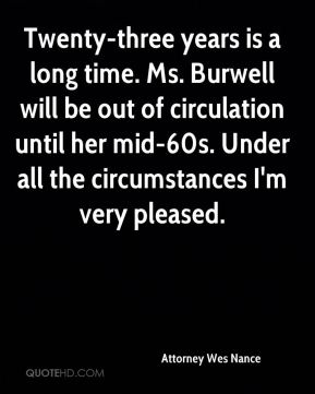 Attorney Wes Nance - Twenty-three years is a long time. Ms. Burwell will be out of circulation until her mid-60s. Under all the circumstances I'm very pleased.