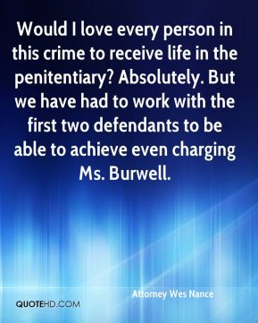 Attorney Wes Nance - Would I love every person in this crime to receive life in the penitentiary? Absolutely. But we have had to work with the first two defendants to be able to achieve even charging Ms. Burwell.