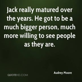 Audrey Moore - Jack really matured over the years. He got to be a much bigger person, much more willing to see people as they are.